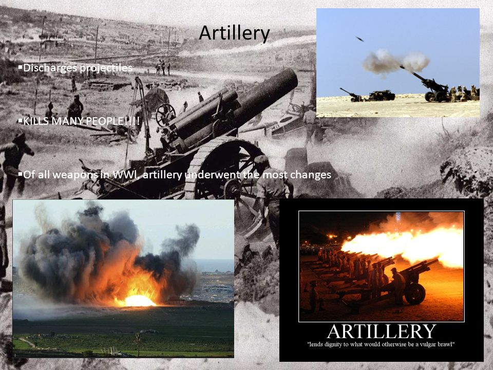 Artillery  Discharges projectiles  KILLS MANY PEOPLE!!!!  Of all weapons in WWl, artillery underwent the most changes