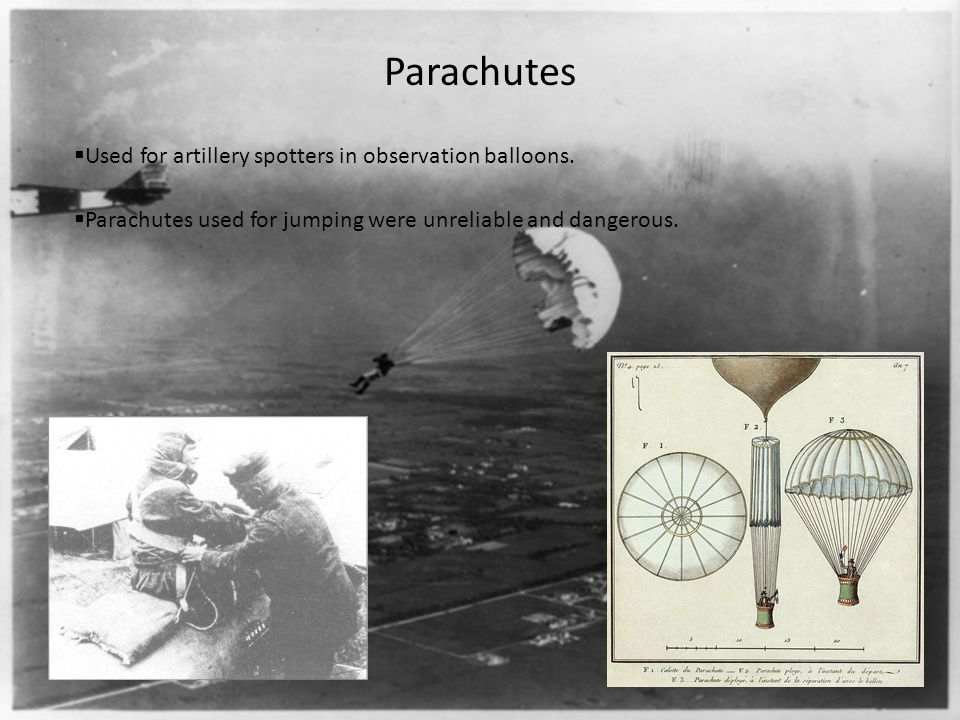 Parachutes  Used for artillery spotters in observation balloons.  Parachutes used for jumping were unreliable and dangerous.