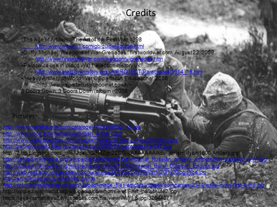 Credits Pictures http://www.marsfigures.com/cataloge/1949265692_49.jpg http://www.uncp.edu/home/rwb/british_artillery.jpg http://www.wallpaperdojo.com/images/military/Artillery_Gun_Shooting.jpg http://bariisiyobasto.files.wordpress.com/2009/01/gaza-attacks-033.jpg http://2.bp.blogspot.com/_df67Jqaij5Q/R6Zgc2ZCG-I/AAAAAAAABwI/cjFsHflify8/s1600/Artillery.jpg http://upload.wikimedia.org/wikipedia/commons/6/6a/Imperial_Russian_artillery_ammunition_baskets_WWI.jpg http://upload.wikimedia.org/wikipedia/commons/1/13/Shrapnel_Burst_Diagram_English.jpg http://web.mst.edu/~rogersda/umrcourses/ge342/World%20War%20I%20logistics.jpg http://en.wikipedia.org/wiki/Mills_bomb http://www.armedforces-int.com/upload/image_files/articles/images/companies/2344/leslie-irvins-first-jump.jpg http://upload.wikimedia.org/wikipedia/commons/e/ef/First_parachute2.jpg https://aes-humanities8.wikispaces.com/file/view/WW1.5.jpg/32644077 The Age of Artillery. The Art of the First War 1998 http://www.art-ww1.com/gb/guide/4guide.html Duffy, Michael Weapons of War-Grenades. firstworldwar.com.