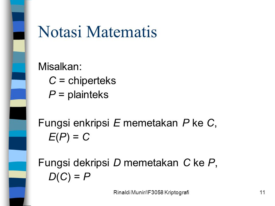 Rinaldi Munir/IF3058 Kriptografi11 Notasi Matematis Misalkan: C = chiperteks P = plainteks Fungsi enkripsi E memetakan P ke C, E(P) = C Fungsi dekrips