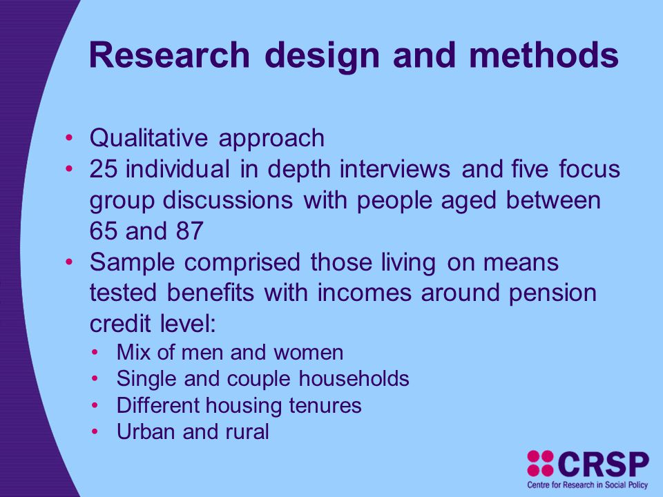 Research design and methods Qualitative approach 25 individual in depth interviews and five focus group discussions with people aged between 65 and 87 Sample comprised those living on means tested benefits with incomes around pension credit level: Mix of men and women Single and couple households Different housing tenures Urban and rural