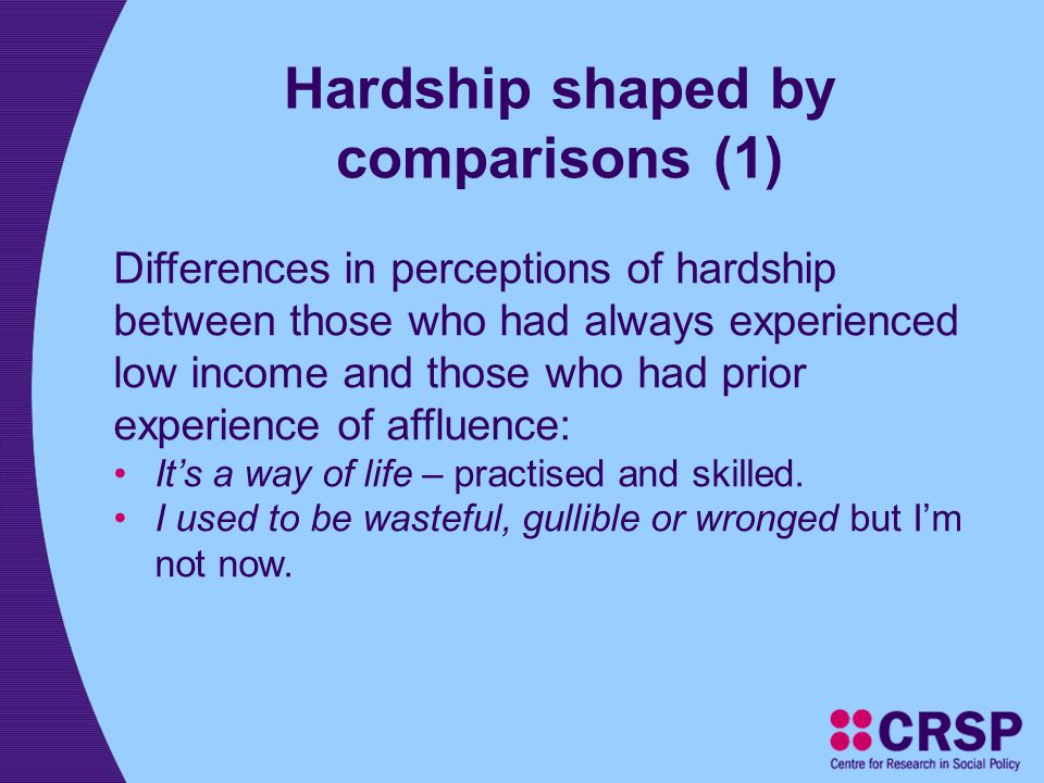 Hardship shaped by comparisons (1) Differences in perceptions of hardship between those who had always experienced low income and those who had prior experience of affluence: It's a way of life – practised and skilled.