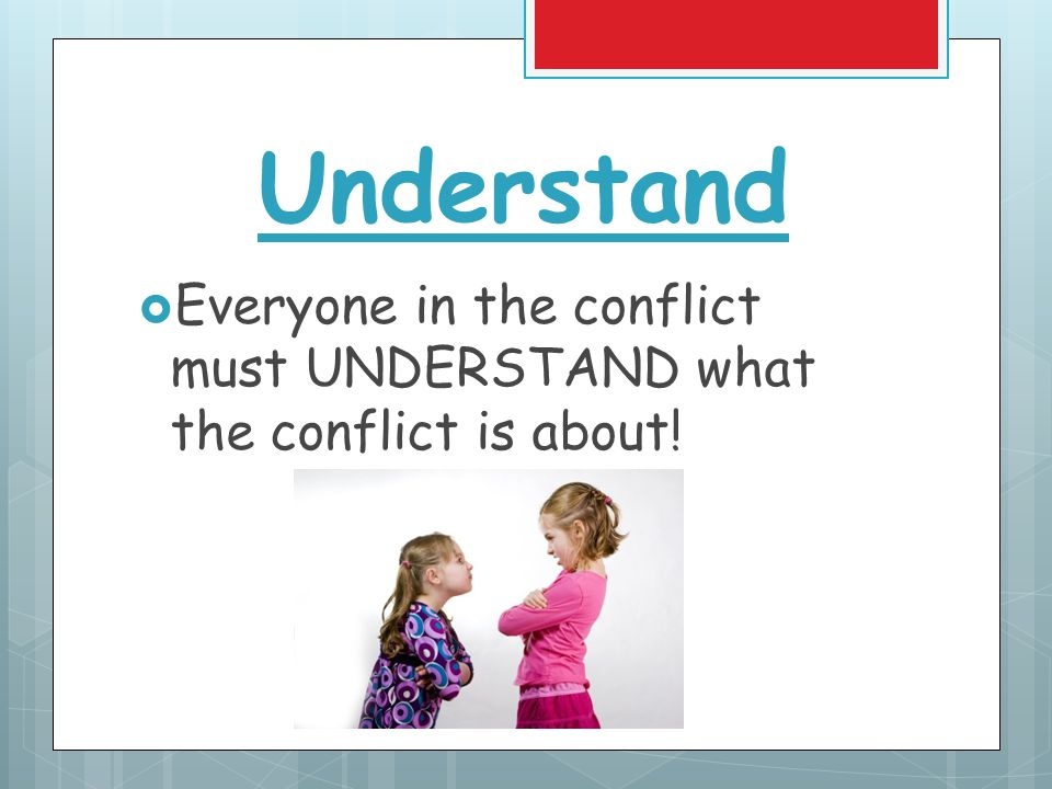 Understand  Everyone in the conflict must UNDERSTAND what the conflict is about!