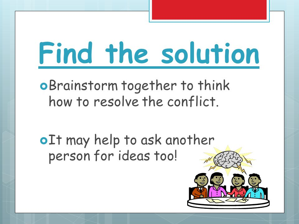 Find the solution  Brainstorm together to think how to resolve the conflict.