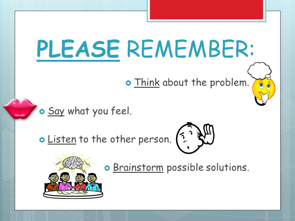 PLEASE REMEMBER:  Think about the problem. Say what you feel.