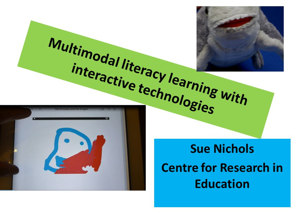 Multimodal literacy learning with interactive technologies Sue Nichols Centre for Research in Education
