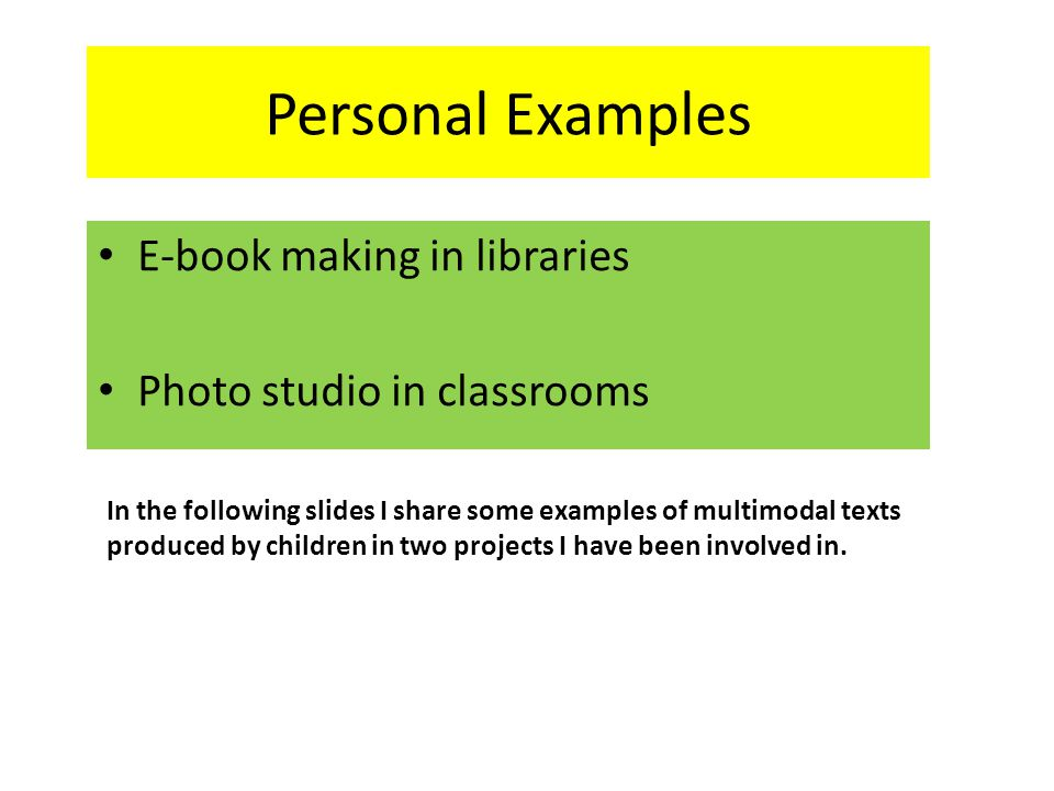 Personal Examples E-book making in libraries Photo studio in classrooms In the following slides I share some examples of multimodal texts produced by children in two projects I have been involved in.