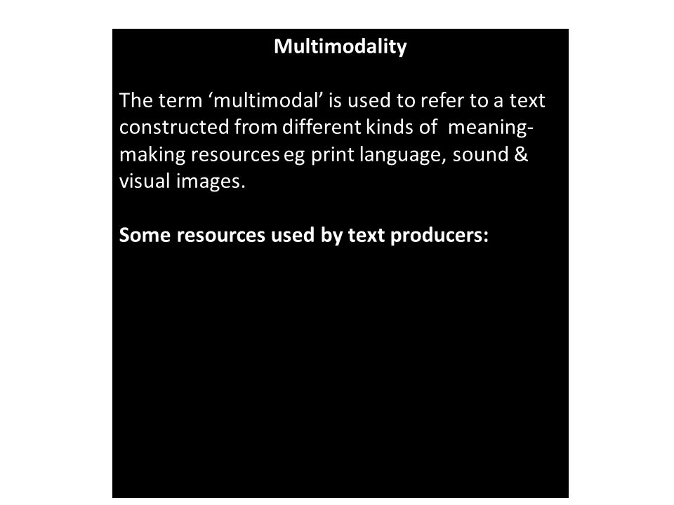Multimodality The term 'multimodal' is used to refer to a text constructed from different kinds of meaning- making resources eg print language, sound & visual images.