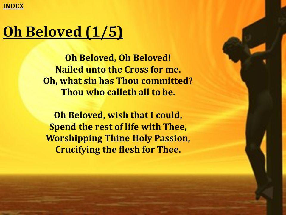 Oh Beloved (1/5) Oh Beloved, Oh Beloved. Nailed unto the Cross for me.