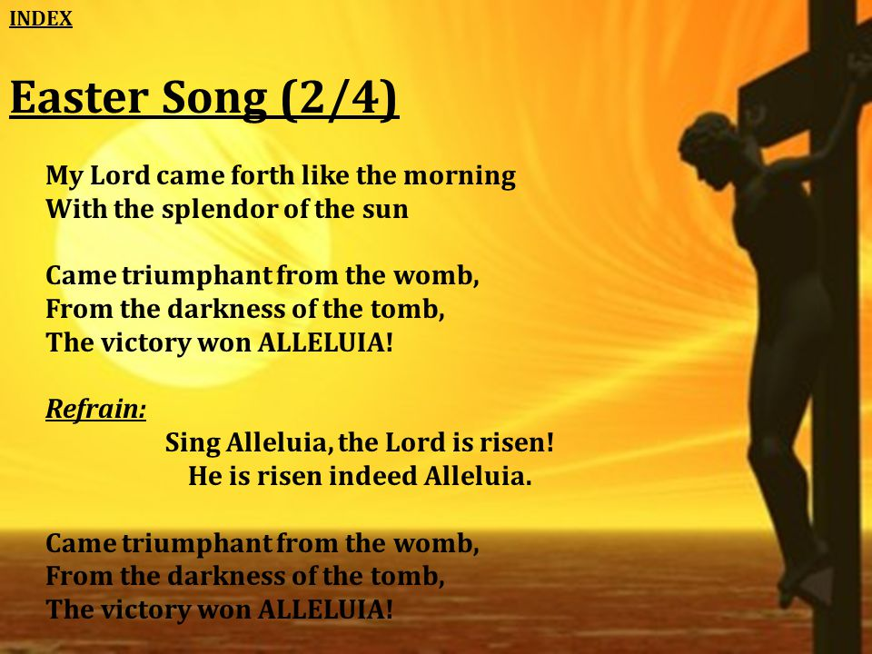 Easter Song (2/4) My Lord came forth like the morning With the splendor of the sun Came triumphant from the womb, From the darkness of the tomb, The victory won ALLELUIA.