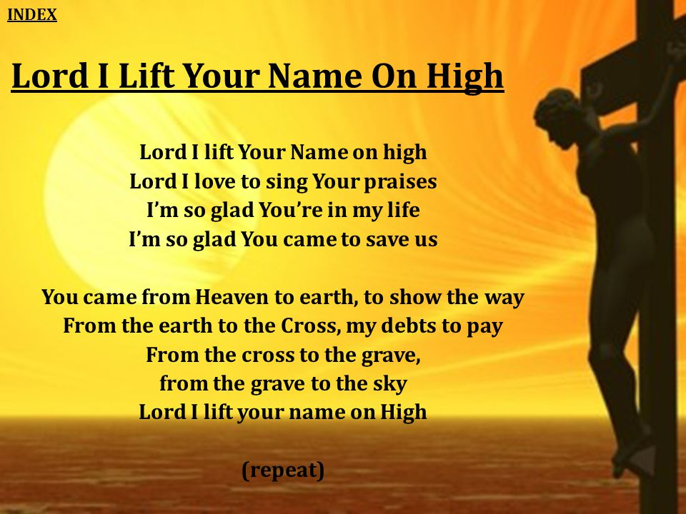 Lord I Lift Your Name On High Lord I lift Your Name on high Lord I love to sing Your praises I'm so glad You're in my life I'm so glad You came to save us You came from Heaven to earth, to show the way From the earth to the Cross, my debts to pay From the cross to the grave, from the grave to the sky Lord I lift your name on High (repeat) INDEX