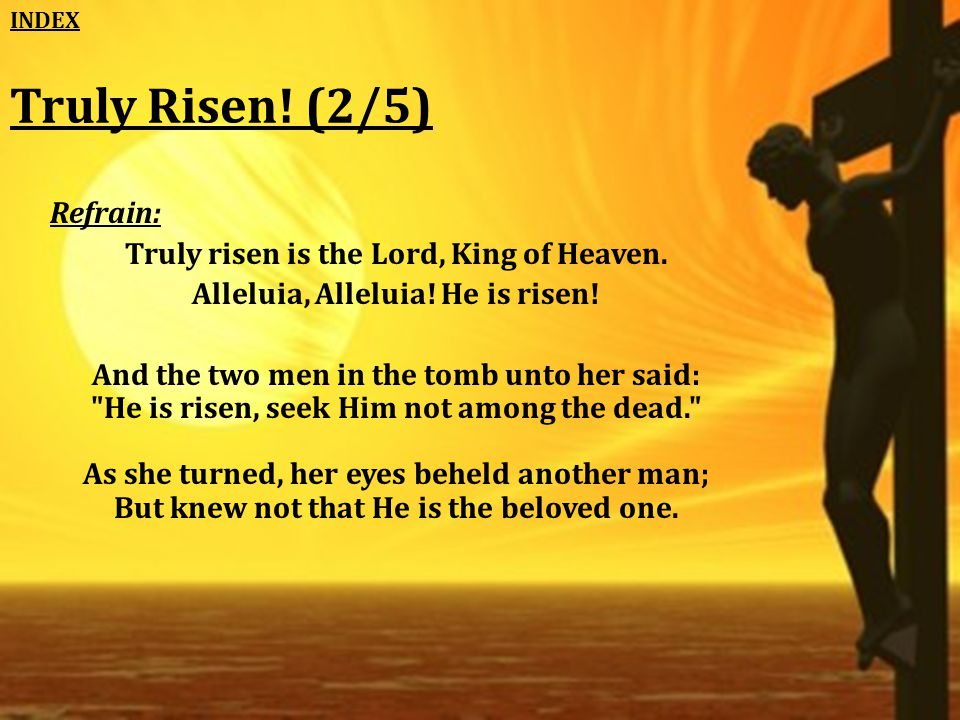 Truly Risen. (2/5) Refrain: Truly risen is the Lord, King of Heaven.