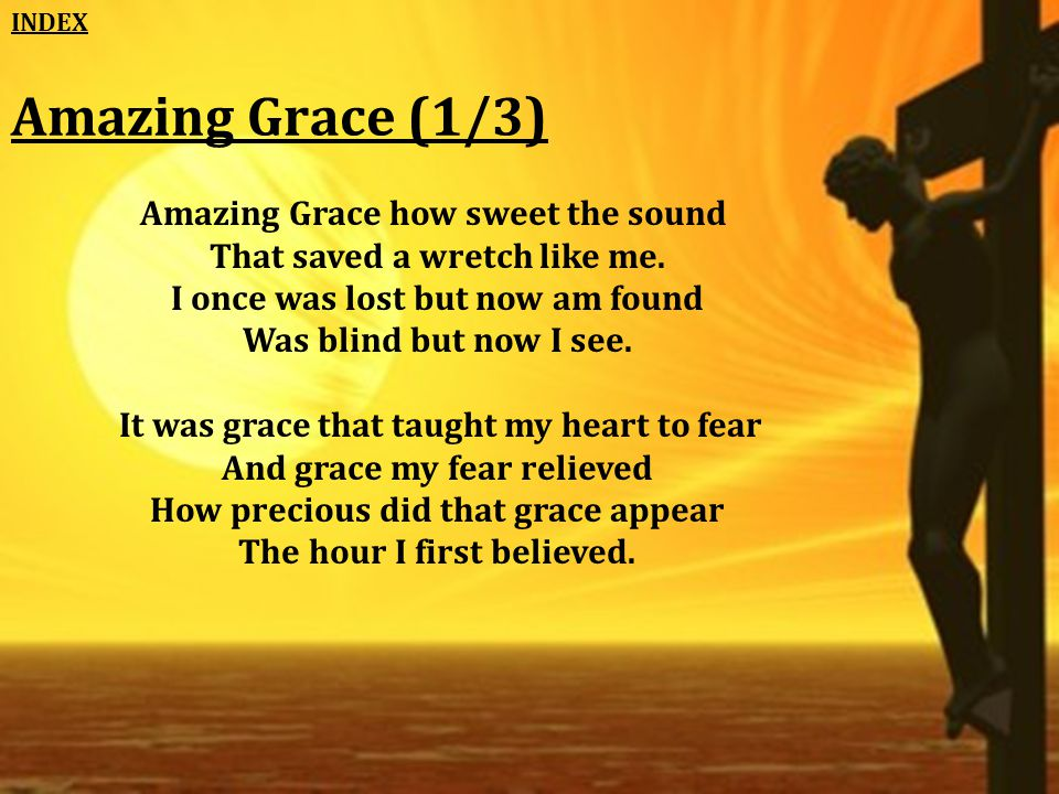 Amazing Grace (1/3) Amazing Grace how sweet the sound That saved a wretch like me.