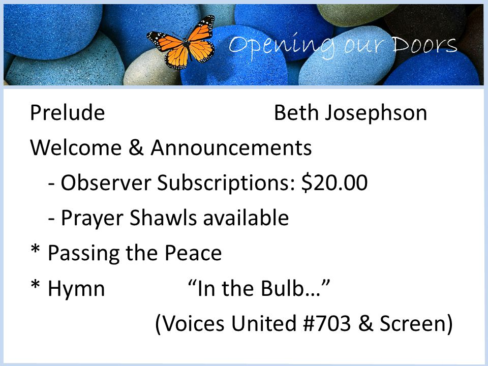 Opening our Doors PreludeBeth Josephson Welcome & Announcements - Observer Subscriptions: $20.00 - Prayer Shawls available * Passing the Peace * Hymn In the Bulb… (Voices United #703 & Screen)