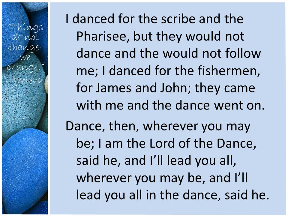 Things do not change- we change. - Thoreau I danced for the scribe and the Pharisee, but they would not dance and the would not follow me; I danced for the fishermen, for James and John; they came with me and the dance went on.