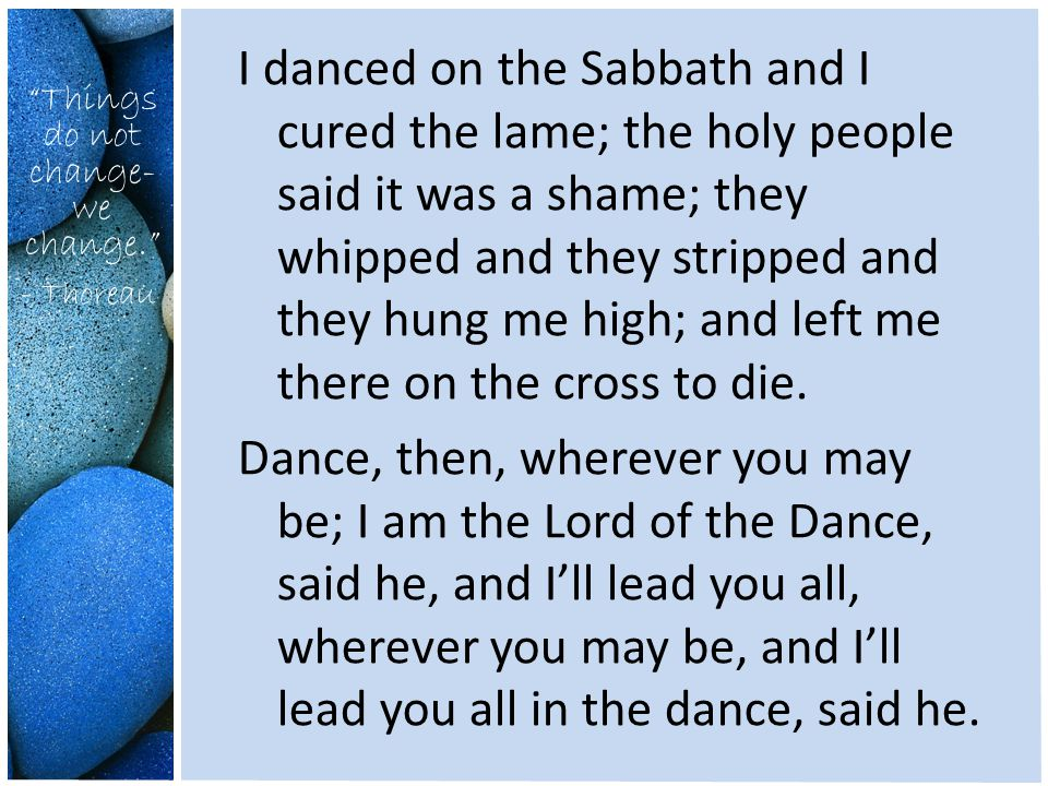 Things do not change- we change. - Thoreau I danced on the Sabbath and I cured the lame; the holy people said it was a shame; they whipped and they stripped and they hung me high; and left me there on the cross to die.