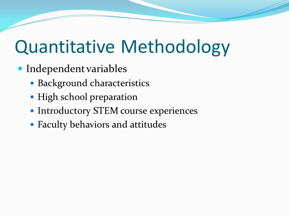 Quantitative Methodology Independent variables Background characteristics High school preparation Introductory STEM course experiences Faculty behaviors and attitudes