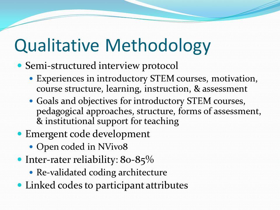 Qualitative Methodology Semi-structured interview protocol Experiences in introductory STEM courses, motivation, course structure, learning, instruction, & assessment Goals and objectives for introductory STEM courses, pedagogical approaches, structure, forms of assessment, & institutional support for teaching Emergent code development Open coded in NVivo8 Inter-rater reliability: 80-85% Re-validated coding architecture Linked codes to participant attributes