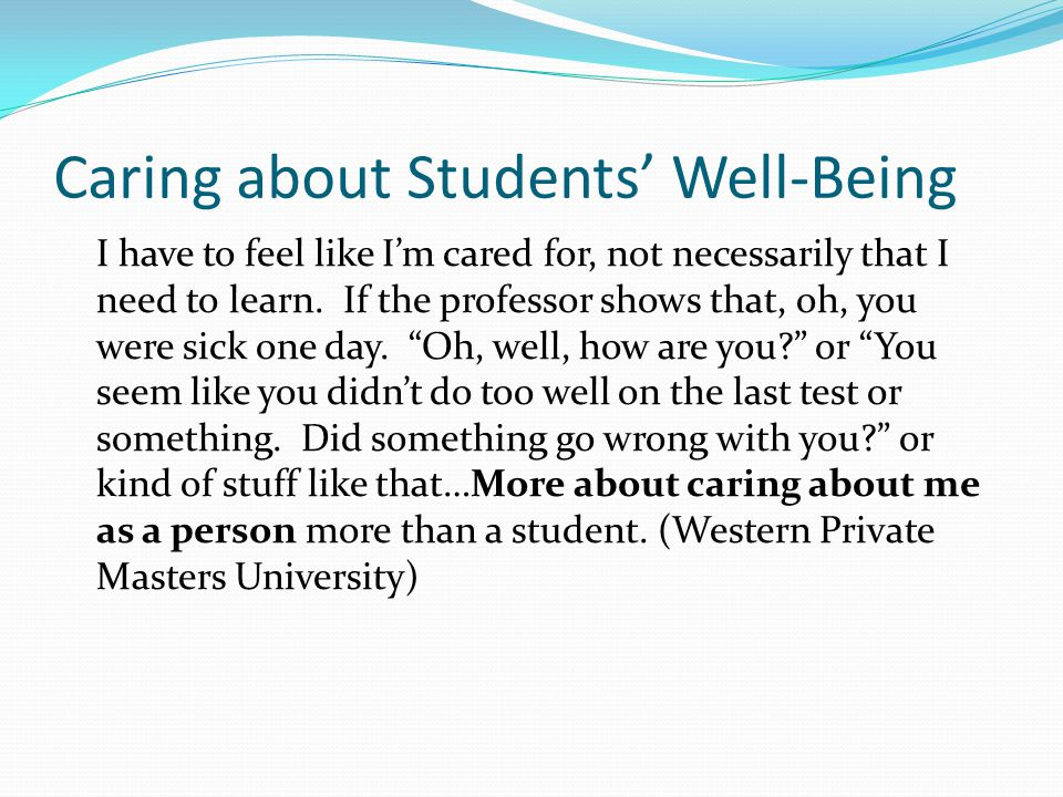 Caring about Students' Well-Being I have to feel like I'm cared for, not necessarily that I need to learn.