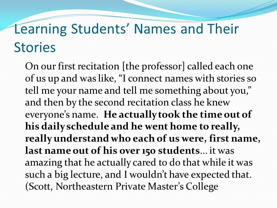 Learning Students' Names and Their Stories On our first recitation [the professor] called each one of us up and was like, I connect names with stories so tell me your name and tell me something about you, and then by the second recitation class he knew everyone's name.