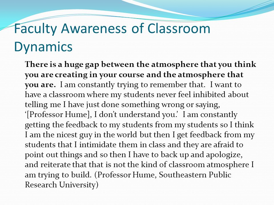 Faculty Awareness of Classroom Dynamics There is a huge gap between the atmosphere that you think you are creating in your course and the atmosphere that you are.