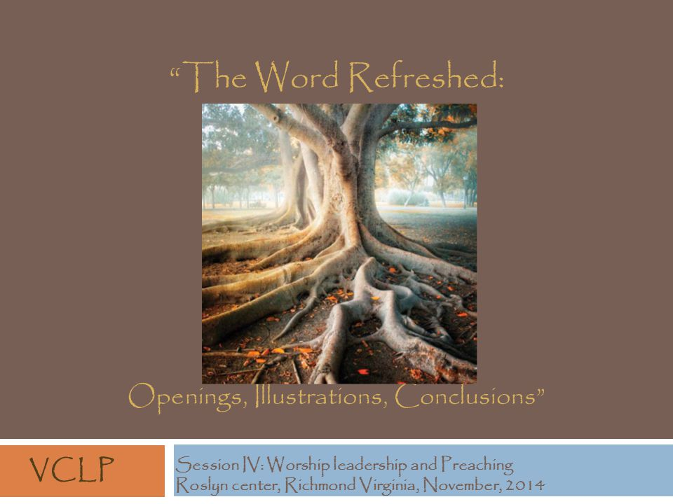 The Word Refreshed: Openings, Illustrations, Conclusions Session IV: Worship leadership and Preaching Roslyn center, Richmond Virginia, November, 2014 VCLP