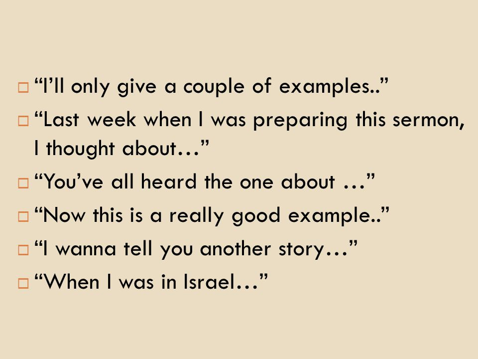  I'll only give a couple of examples..  Last week when I was preparing this sermon, I thought about…  You've all heard the one about …  Now this is a really good example..  I wanna tell you another story…  When I was in Israel…