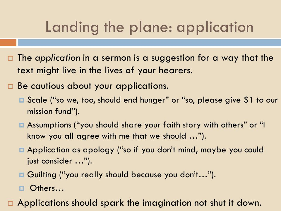 Landing the plane: application  The application in a sermon is a suggestion for a way that the text might live in the lives of your hearers.