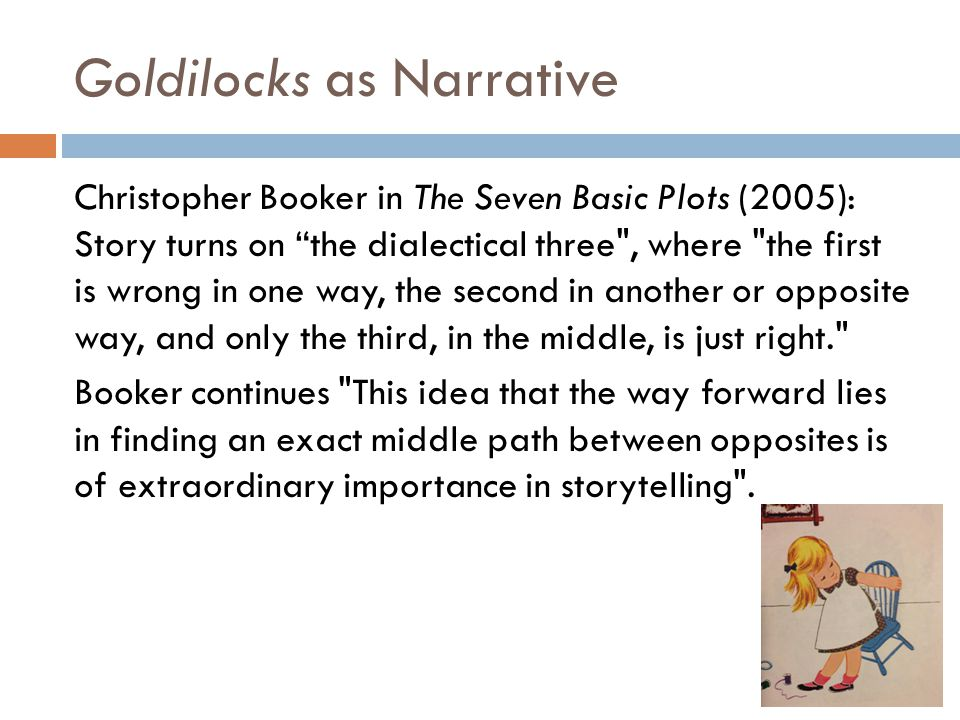 Goldilocks as Narrative Christopher Booker in The Seven Basic Plots (2005): Story turns on the dialectical three , where the first is wrong in one way, the second in another or opposite way, and only the third, in the middle, is just right. Booker continues This idea that the way forward lies in finding an exact middle path between opposites is of extraordinary importance in storytelling .