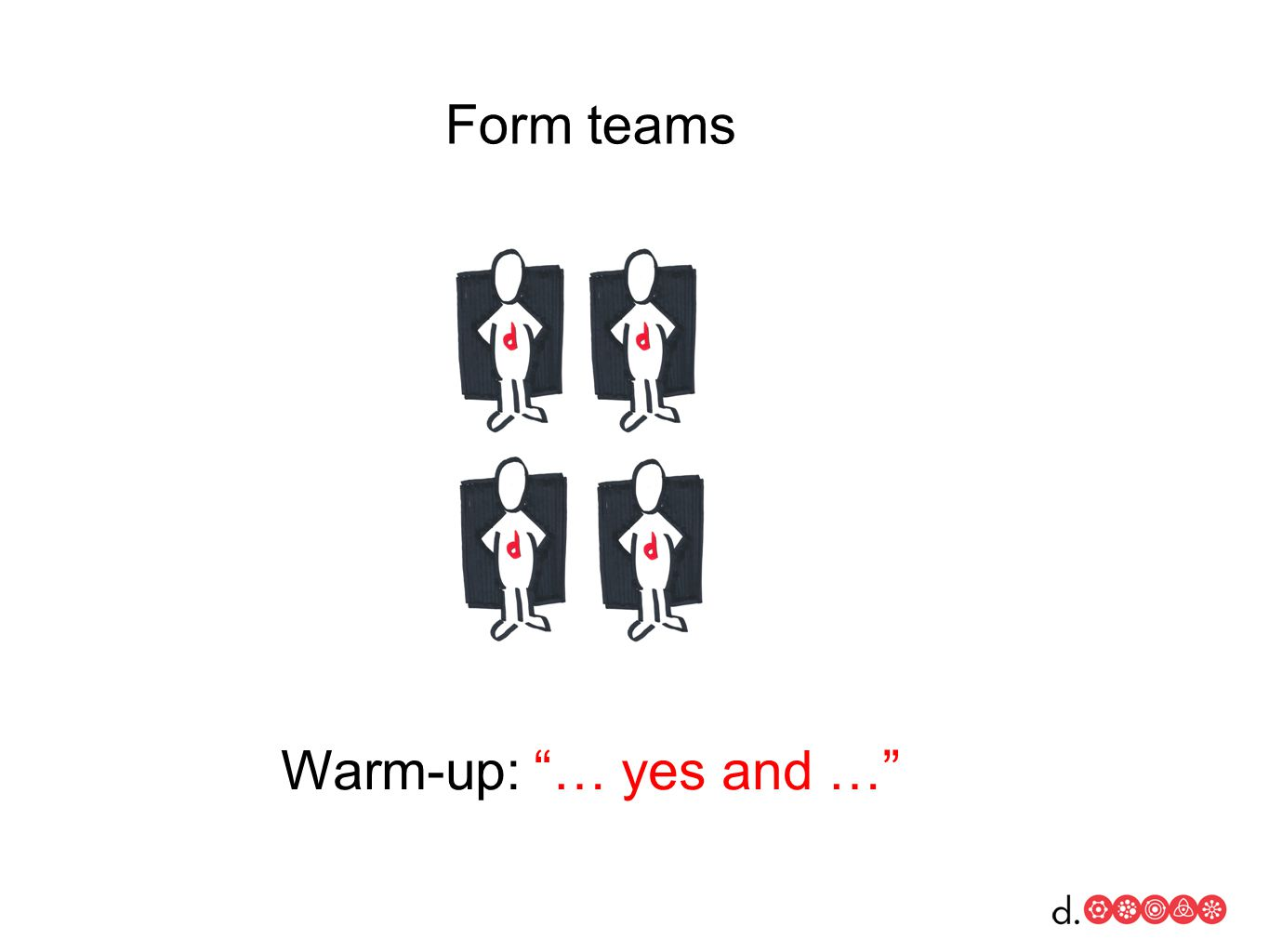 Warm-up: … yes and … Form teams