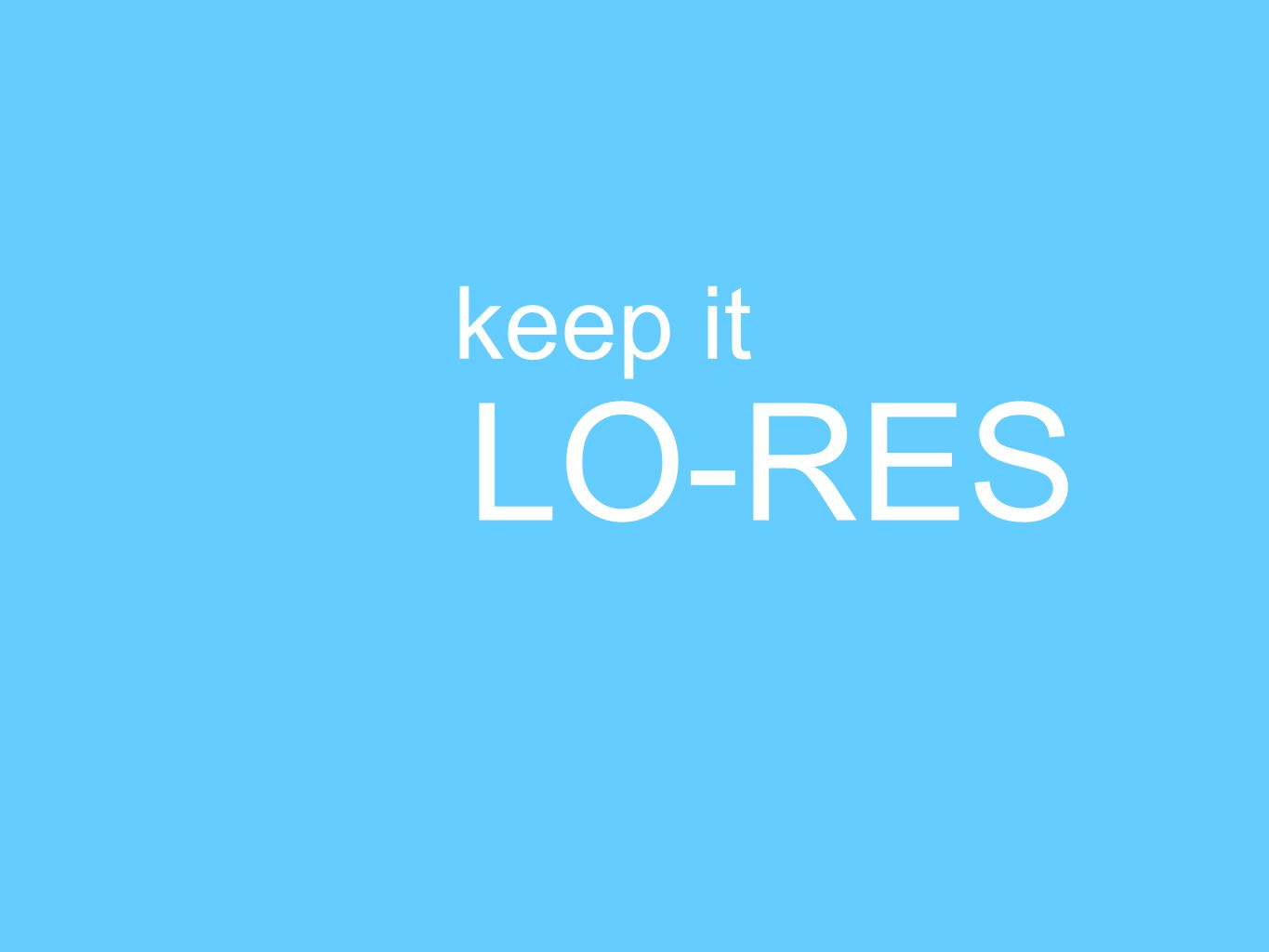 keep it LO-RES