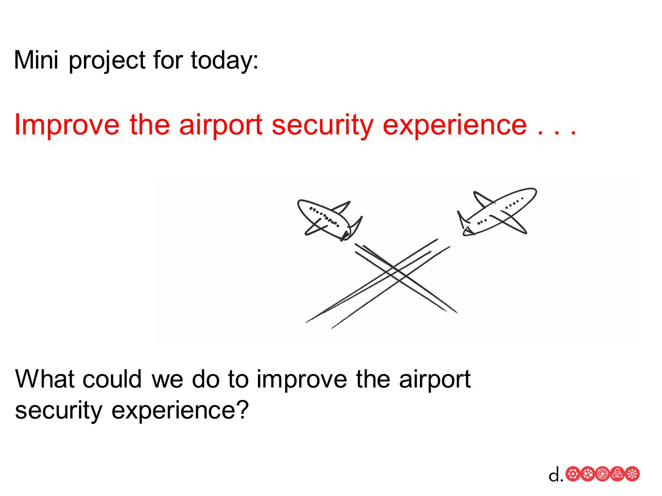 Mini project for today: Improve the airport security experience...