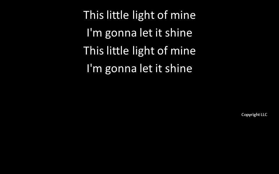 This little light of mine I m gonna let it shine This little light of mine I m gonna let it shine Copyright LLC