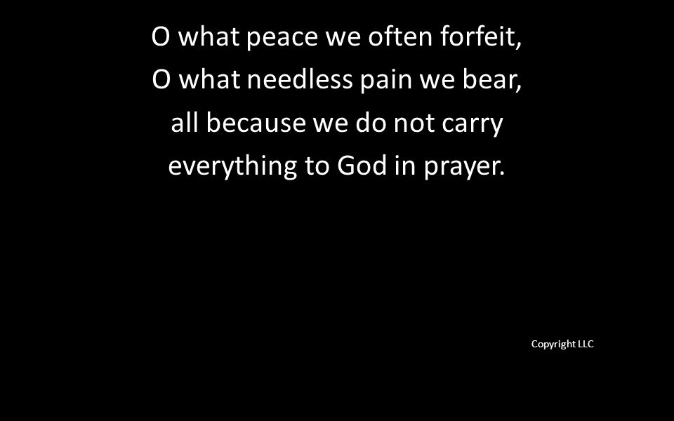 O what peace we often forfeit, O what needless pain we bear, all because we do not carry everything to God in prayer.