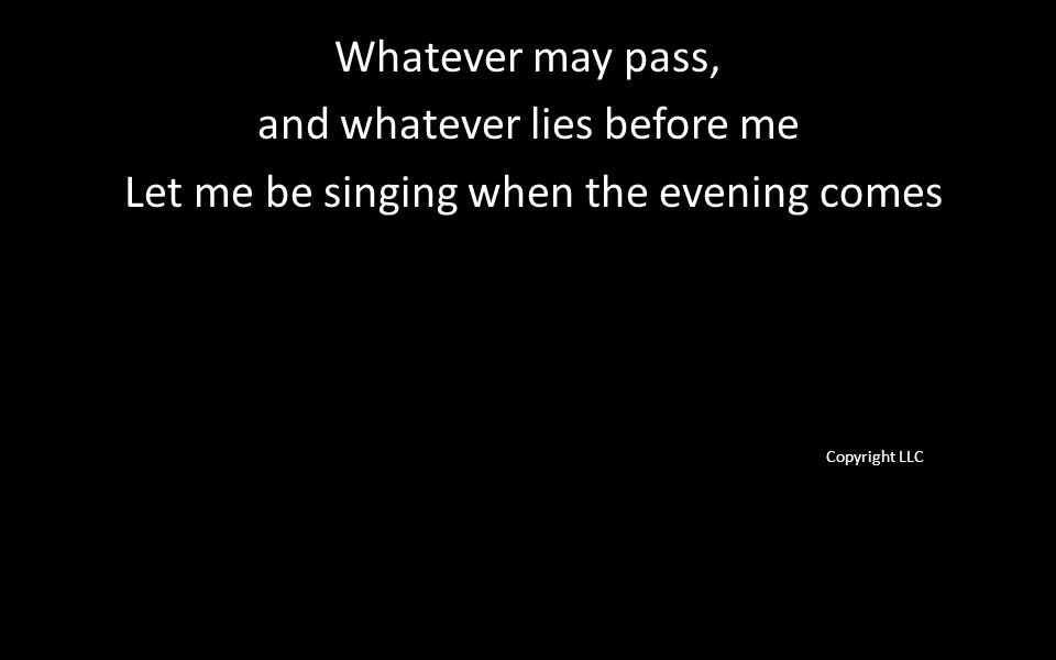 Whatever may pass, and whatever lies before me Let me be singing when the evening comes Copyright LLC