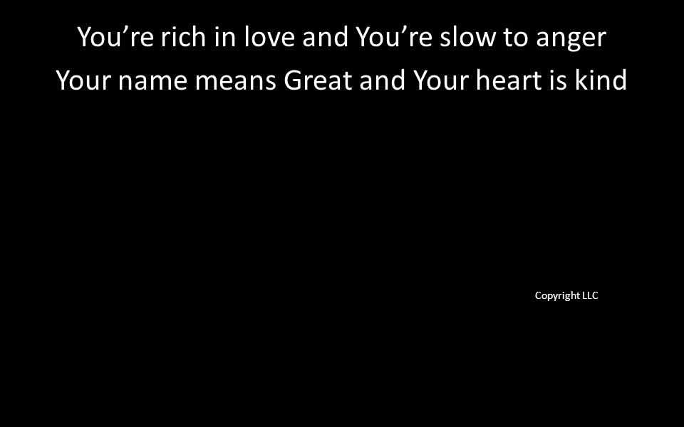 You're rich in love and You're slow to anger Your name means Great and Your heart is kind Copyright LLC