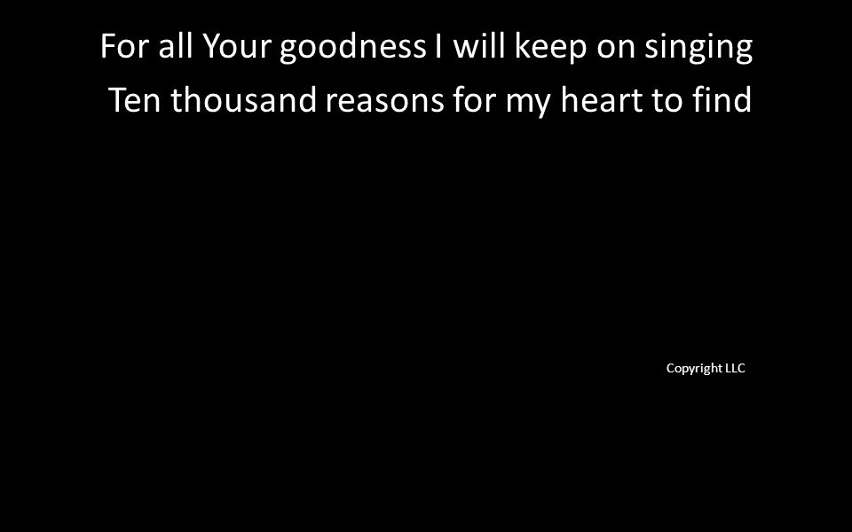 For all Your goodness I will keep on singing Ten thousand reasons for my heart to find Copyright LLC