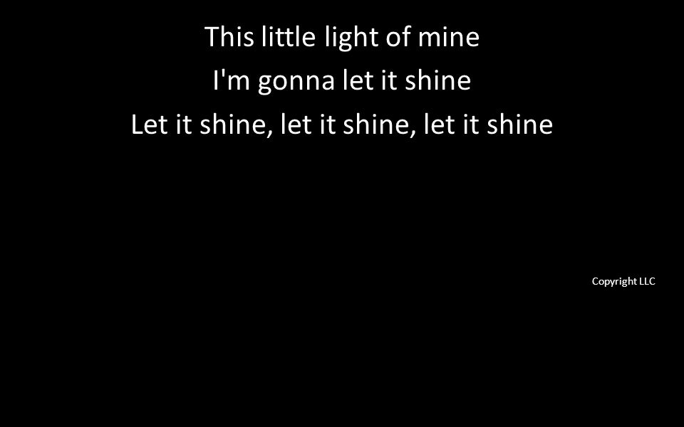 This little light of mine I m gonna let it shine Let it shine, let it shine, let it shine Copyright LLC