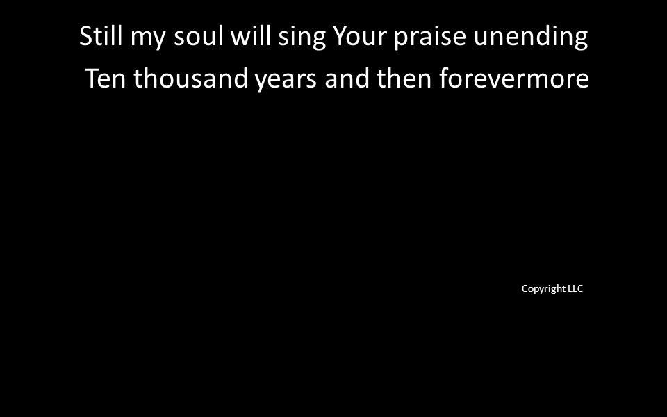 Still my soul will sing Your praise unending Ten thousand years and then forevermore Copyright LLC