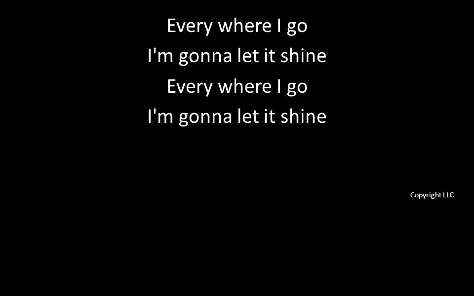 Every where I go I m gonna let it shine Every where I go I m gonna let it shine Copyright LLC