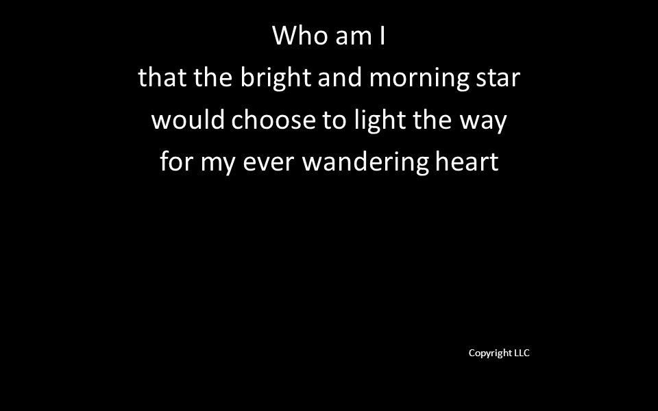 Who am I that the bright and morning star would choose to light the way for my ever wandering heart Copyright LLC
