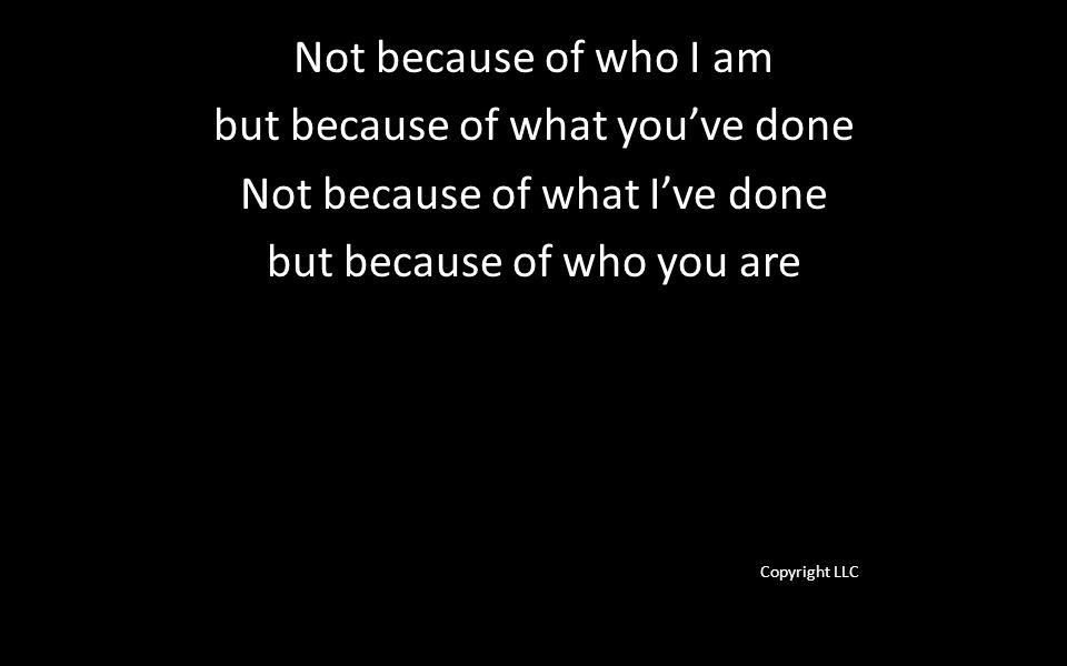 Not because of who I am but because of what you've done Not because of what I've done but because of who you are Copyright LLC