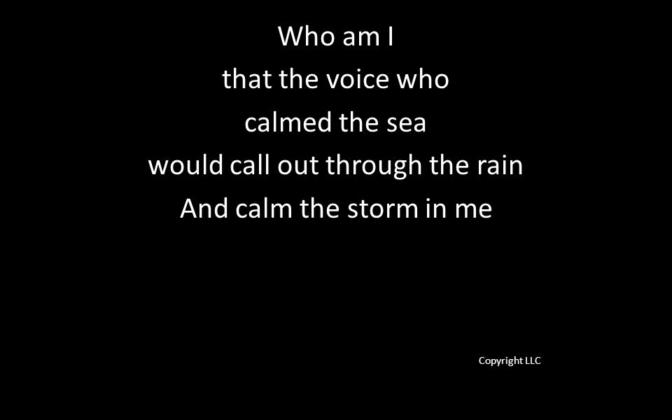 Who am I that the voice who calmed the sea would call out through the rain And calm the storm in me Copyright LLC