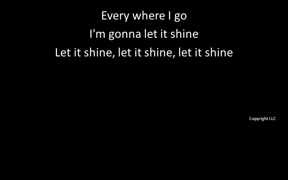 Every where I go I m gonna let it shine Let it shine, let it shine, let it shine Copyright LLC