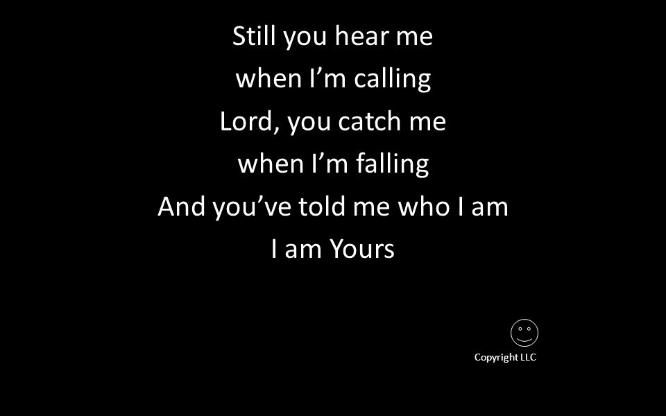 Still you hear me when I'm calling Lord, you catch me when I'm falling And you've told me who I am I am Yours Copyright LLC