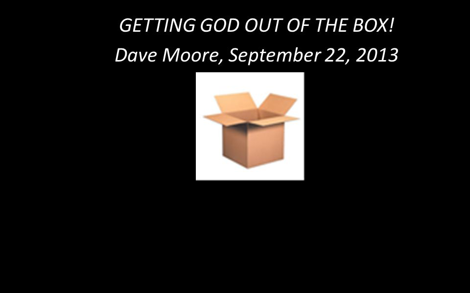 GETTING GOD OUT OF THE BOX! Dave Moore, September 22, 2013