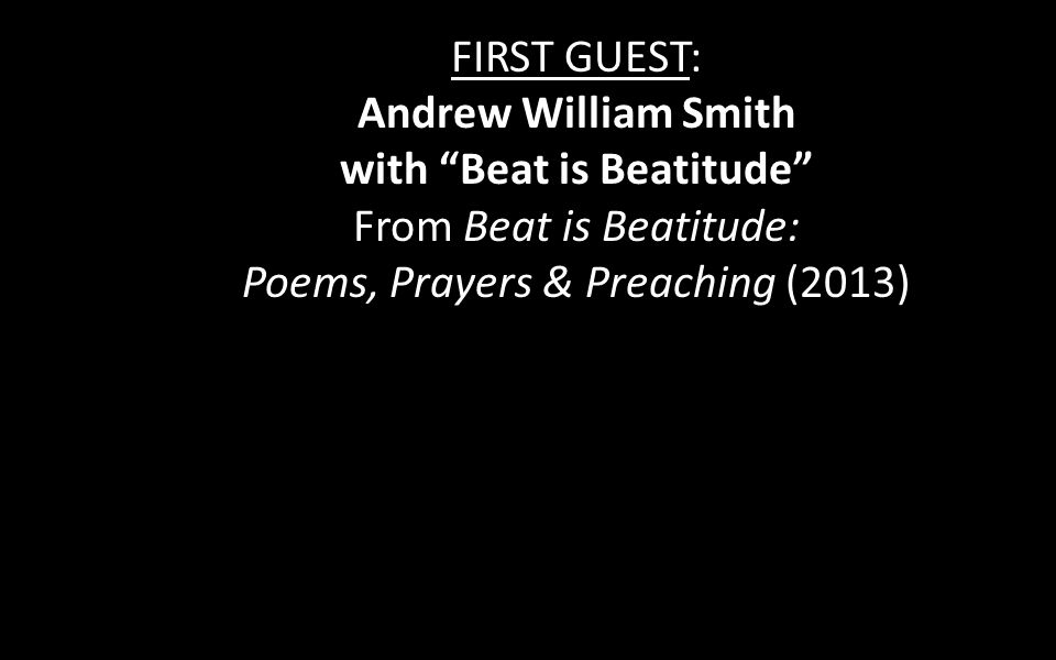 FIRST GUEST: Andrew William Smith with Beat is Beatitude From Beat is Beatitude: Poems, Prayers & Preaching (2013)