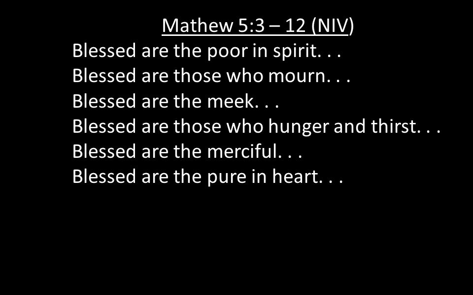 Mathew 5:3 – 12 (NIV) Blessed are the poor in spirit...