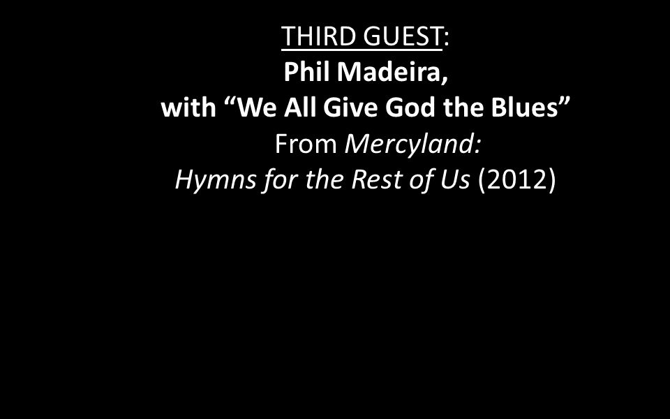 THIRD GUEST: Phil Madeira, with We All Give God the Blues From Mercyland: Hymns for the Rest of Us (2012)
