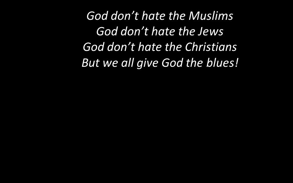 God don't hate the Muslims God don't hate the Jews God don't hate the Christians But we all give God the blues!